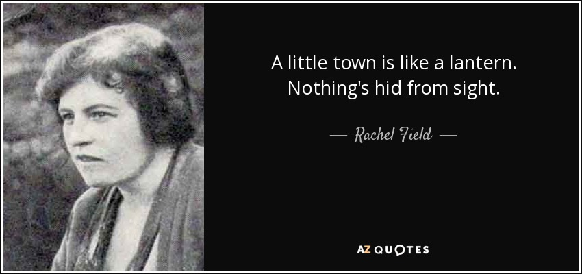 A little town is like a lantern. Nothing's hid from sight. - Rachel Field