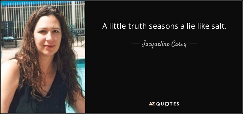 A little truth seasons a lie like salt. - Jacqueline Carey