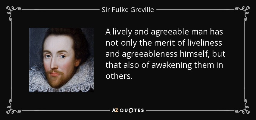 A lively and agreeable man has not only the merit of liveliness and agreeableness himself, but that also of awakening them in others. - Sir Fulke Greville