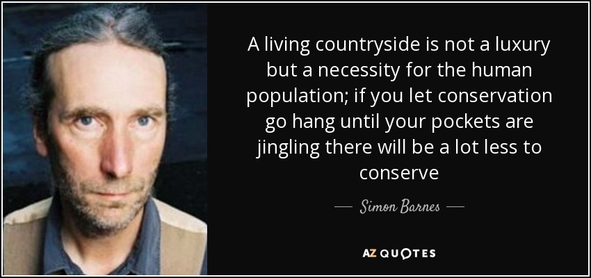 A living countryside is not a luxury but a necessity for the human population; if you let conservation go hang until your pockets are jingling there will be a lot less to conserve - Simon Barnes