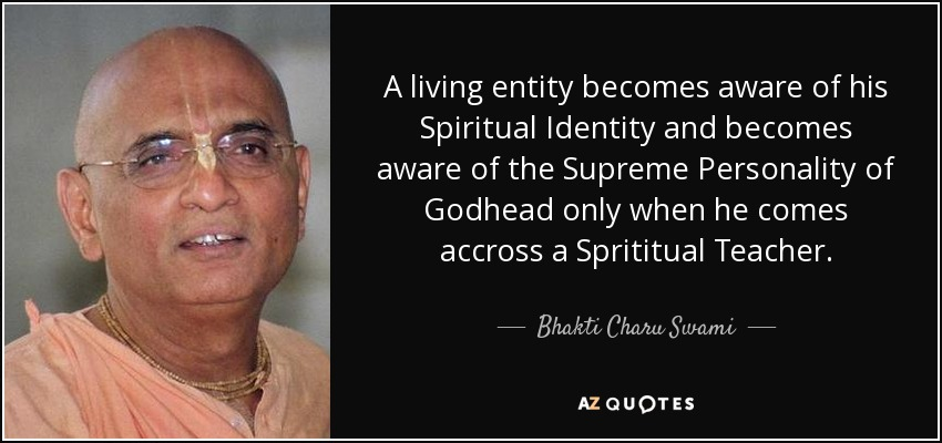 A living entity becomes aware of his Spiritual Identity and becomes aware of the Supreme Personality of Godhead only when he comes accross a Sprititual Teacher. - Bhakti Charu Swami