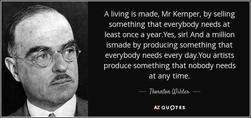 A living is made, Mr Kemper, by selling something that everybody needs at least once a year.Yes, sir! And a million ismade by producing something that everybody needs every day.You artists produce something that nobody needs at any time. - Thornton Wilder