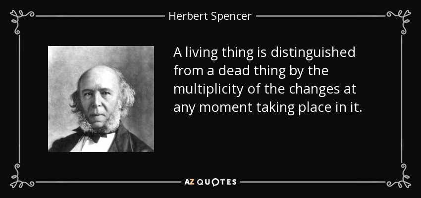 A living thing is distinguished from a dead thing by the multiplicity of the changes at any moment taking place in it. - Herbert Spencer