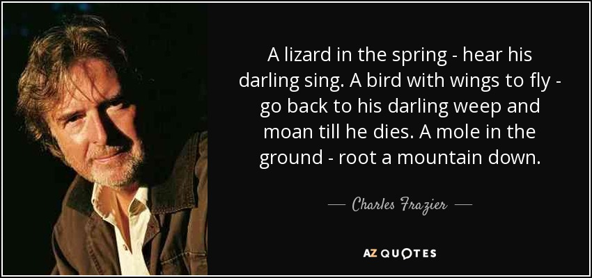 A lizard in the spring - hear his darling sing. A bird with wings to fly - go back to his darling weep and moan till he dies. A mole in the ground - root a mountain down. - Charles Frazier