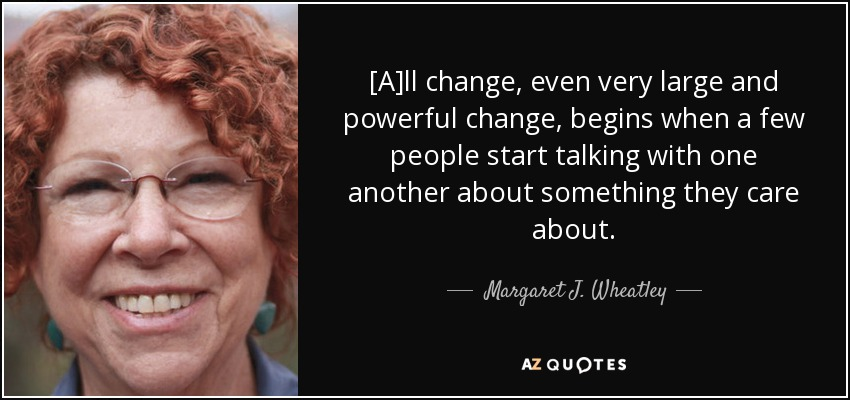 [A]ll change, even very large and powerful change, begins when a few people start talking with one another about something they care about. - Margaret J. Wheatley