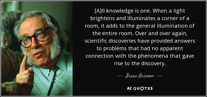 [A]ll knowledge is one. When a light brightens and illuminates a corner of a room, it adds to the general illumination of the entire room. Over and over again, scientific discoveries have provided answers to problems that had no apparent connection with the phenomena that gave rise to the discovery. - Isaac Asimov