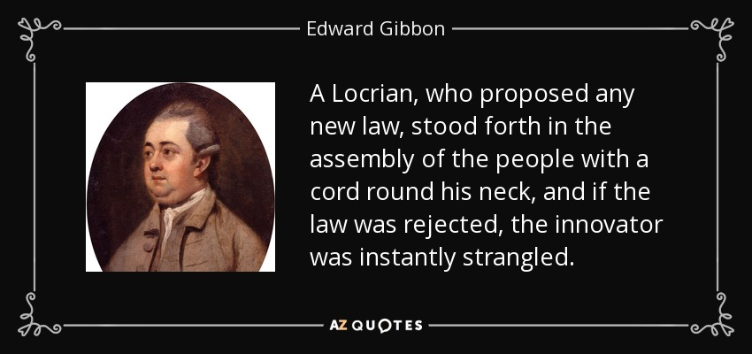 A Locrian, who proposed any new law, stood forth in the assembly of the people with a cord round his neck, and if the law was rejected, the innovator was instantly strangled. - Edward Gibbon