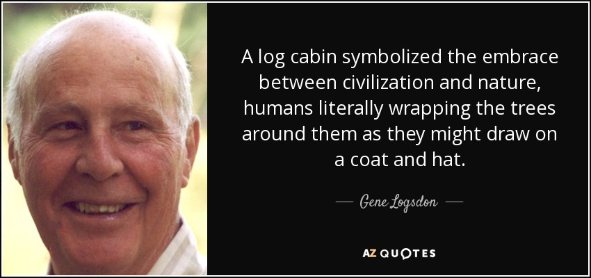 A log cabin symbolized the embrace between civilization and nature, humans literally wrapping the trees around them as they might draw on a coat and hat. - Gene Logsdon