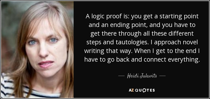 A logic proof is: you get a starting point and an ending point, and you have to get there through all these different steps and tautologies. I approach novel writing that way. When I get to the end I have to go back and connect everything. - Heidi Julavits