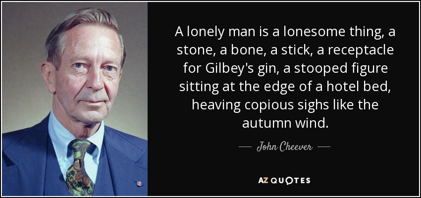 A lonely man is a lonesome thing, a stone, a bone, a stick, a receptacle for Gilbey's gin, a stooped figure sitting at the edge of a hotel bed, heaving copious sighs like the autumn wind. - John Cheever