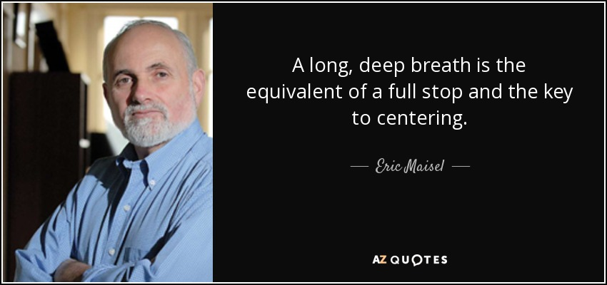 A long, deep breath is the equivalent of a full stop and the key to centering. - Eric Maisel