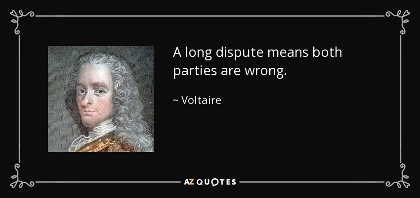 A long dispute means both parties are wrong. - Voltaire