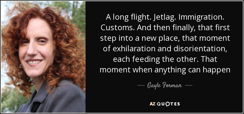 A long flight. Jetlag. Immigration. Customs. And then finally, that first step into a new place, that moment of exhilaration and disorientation, each feeding the other. That moment when anything can happen - Gayle Forman