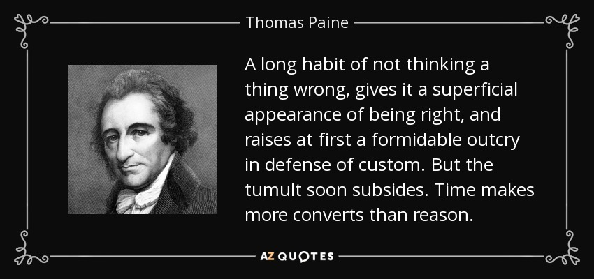 A long habit of not thinking a thing wrong, gives it a superficial appearance of being right, and raises at first a formidable outcry in defense of custom. But the tumult soon subsides. Time makes more converts than reason. - Thomas Paine