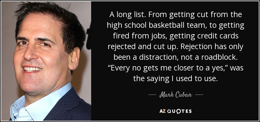 """A long list. From getting cut from the high school basketball team, to getting fired from jobs, getting credit cards rejected and cut up. Rejection has only been a distraction, not a roadblock. """"Every no gets me closer to a yes,"""" was the saying I used to use. - Mark Cuban"""