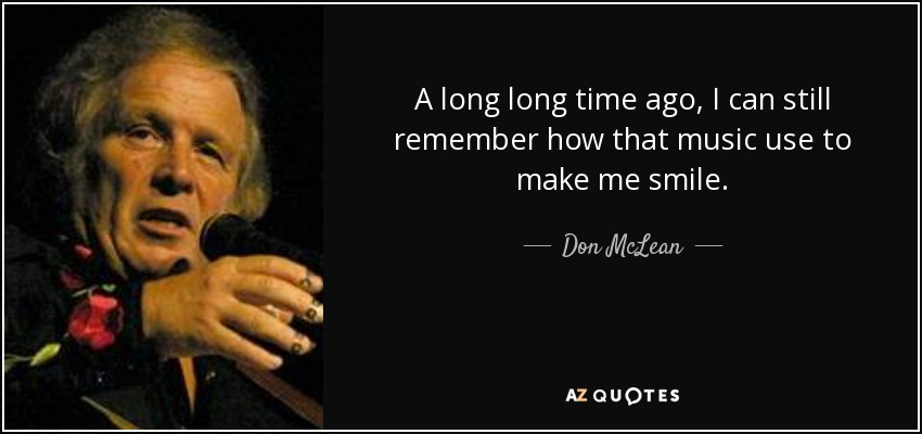 A long long time ago, I can still remember how that music use to make me smile. - Don McLean