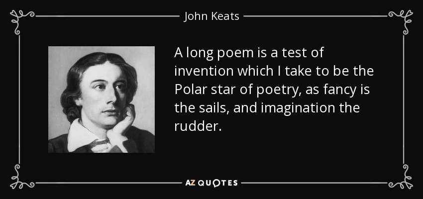 A long poem is a test of invention which I take to be the Polar star of poetry, as fancy is the sails, and imagination the rudder. - John Keats