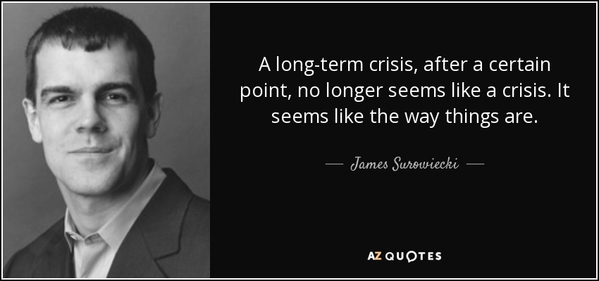 A long-term crisis, after a certain point, no longer seems like a crisis. It seems like the way things are. - James Surowiecki