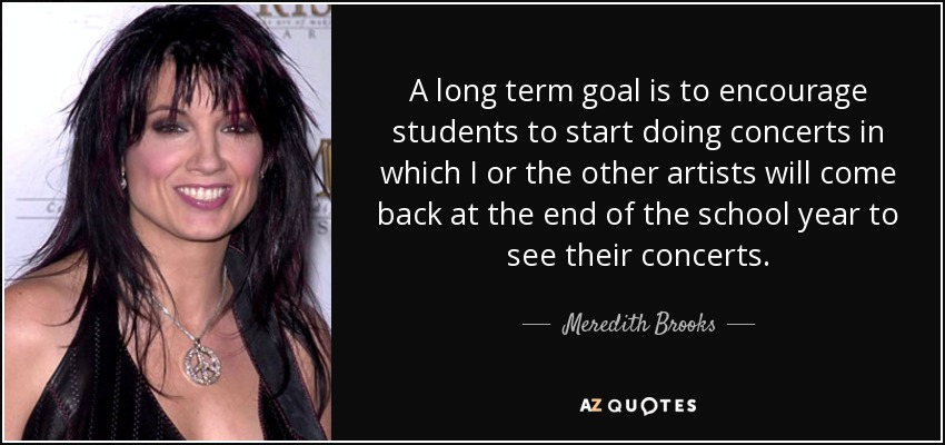 A long term goal is to encourage students to start doing concerts in which I or the other artists will come back at the end of the school year to see their concerts. - Meredith Brooks
