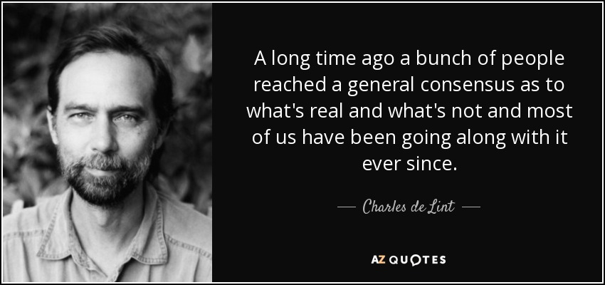 A long time ago a bunch of people reached a general consensus as to what's real and what's not and most of us have been going along with it ever since. - Charles de Lint