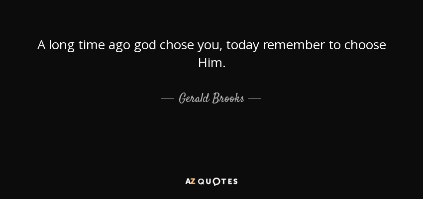 A long time ago god chose you, today remember to choose Him. - Gerald Brooks