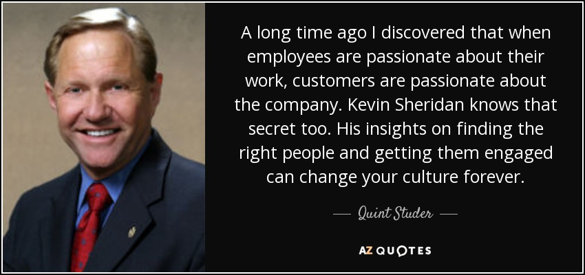 A long time ago I discovered that when employees are passionate about their work, customers are passionate about the company. Kevin Sheridan knows that secret too. His insights on finding the right people and getting them engaged can change your culture forever. - Quint Studer