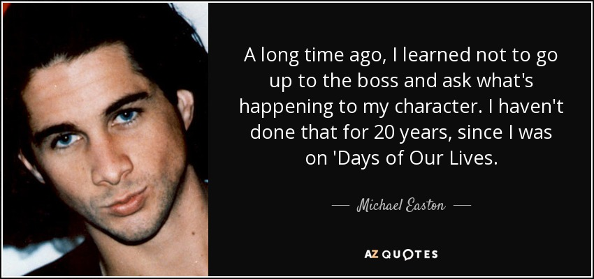 A long time ago, I learned not to go up to the boss and ask what's happening to my character. I haven't done that for 20 years, since I was on 'Days of Our Lives. - Michael Easton