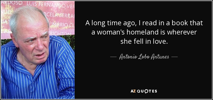 A long time ago, I read in a book that a woman's homeland is wherever she fell in love. - Antonio Lobo Antunes