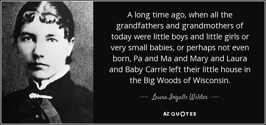 A long time ago, when all the grandfathers and grandmothers of today were little boys and little girls or very small babies, or perhaps not even born, Pa and Ma and Mary and Laura and Baby Carrie left their little house in the Big Woods of Wisconsin. - Laura Ingalls Wilder