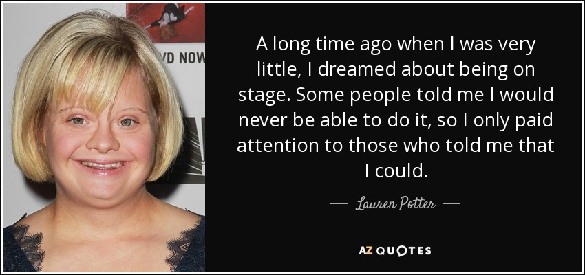 A long time ago when I was very little, I dreamed about being on stage. Some people told me I would never be able to do it, so I only paid attention to those who told me that I could. - Lauren Potter