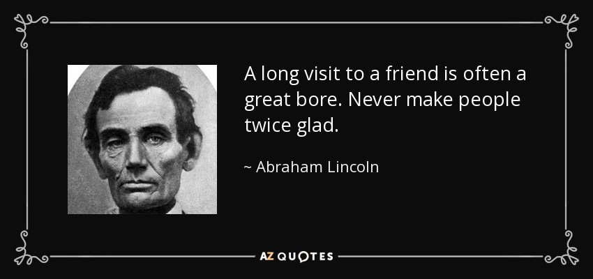 A long visit to a friend is often a great bore. Never make people twice glad. - Abraham Lincoln