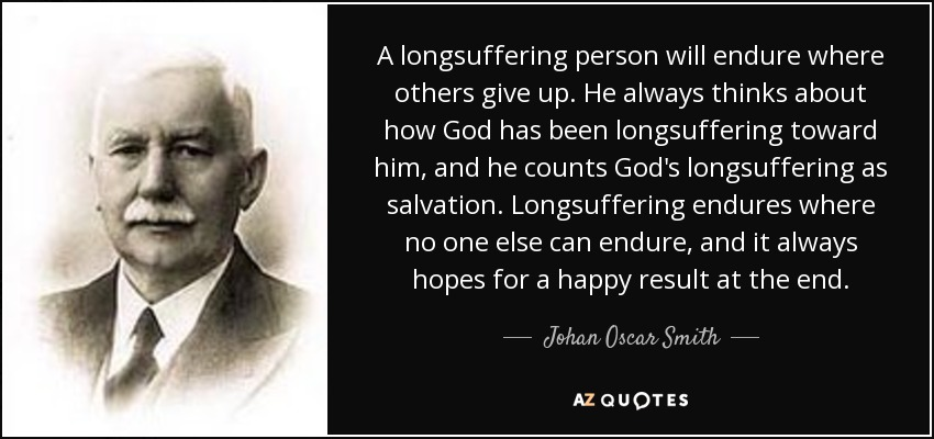 A longsuffering person will endure where others give up. He always thinks about how God has been longsuffering toward him, and he counts God's longsuffering as salvation. Longsuffering endures where no one else can endure, and it always hopes for a happy result at the end. - Johan Oscar Smith