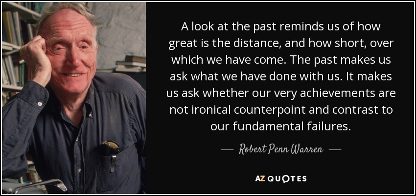 A look at the past reminds us of how great is the distance, and how short, over which we have come. The past makes us ask what we have done with us. It makes us ask whether our very achievements are not ironical counterpoint and contrast to our fundamental failures. - Robert Penn Warren