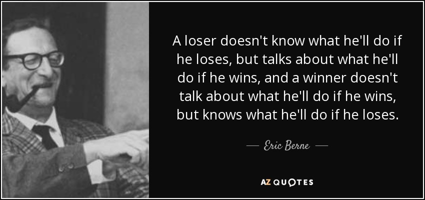 A loser doesn't know what he'll do if he loses, but talks about what he'll do if he wins, and a winner doesn't talk about what he'll do if he wins, but knows what he'll do if he loses. - Eric Berne