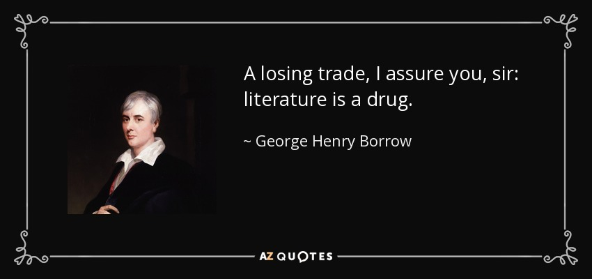 A losing trade, I assure you, sir: literature is a drug. - George Henry Borrow