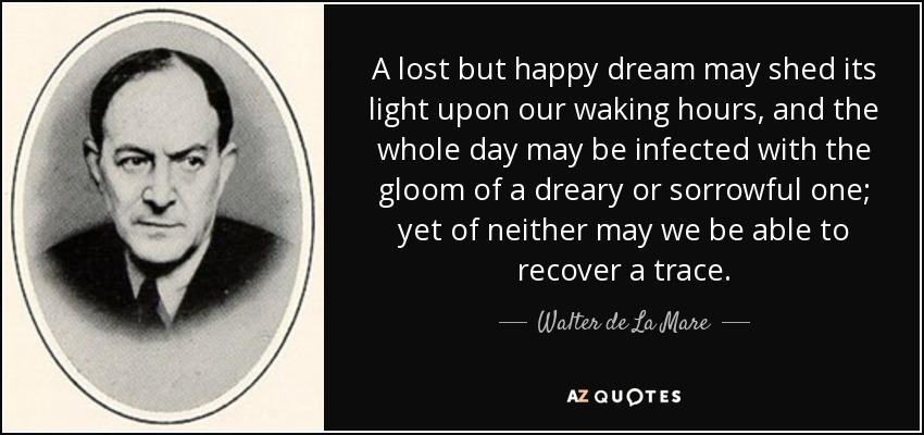 A lost but happy dream may shed its light upon our waking hours, and the whole day may be infected with the gloom of a dreary or sorrowful one; yet of neither may we be able to recover a trace. - Walter de La Mare