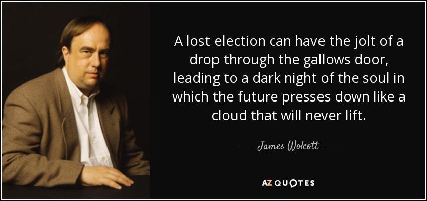 A lost election can have the jolt of a drop through the gallows door, leading to a dark night of the soul in which the future presses down like a cloud that will never lift. - James Wolcott