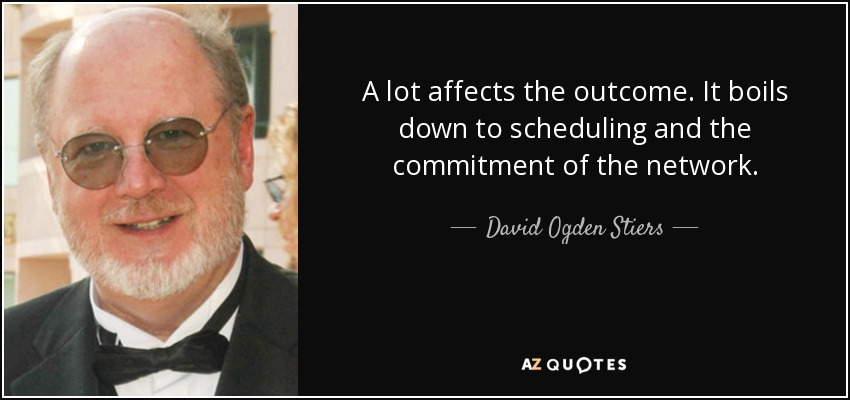 A lot affects the outcome. It boils down to scheduling and the commitment of the network. - David Ogden Stiers