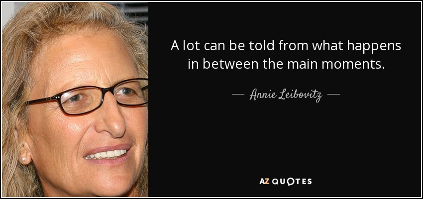 A lot can be told from what happens in between the main moments. - Annie Leibovitz