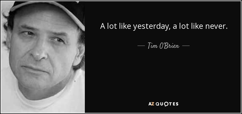 A lot like yesterday, a lot like never. - Tim O'Brien