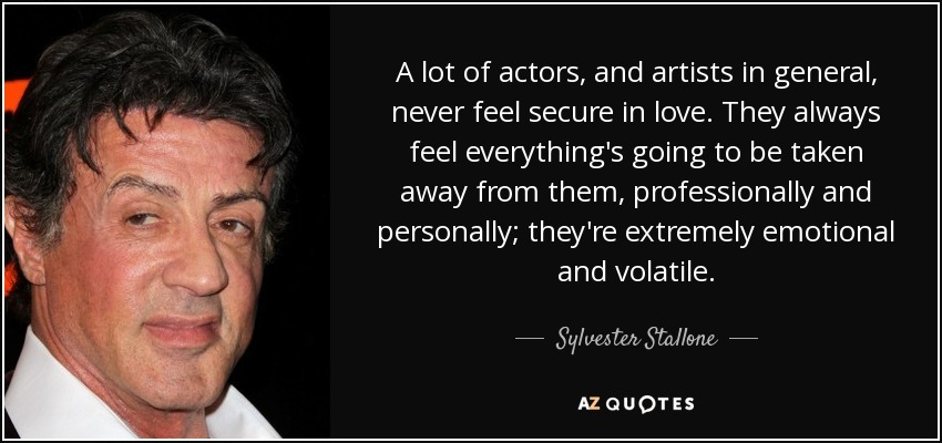 A lot of actors, and artists in general, never feel secure in love. They always feel everything's going to be taken away from them, professionally and personally; they're extremely emotional and volatile. - Sylvester Stallone