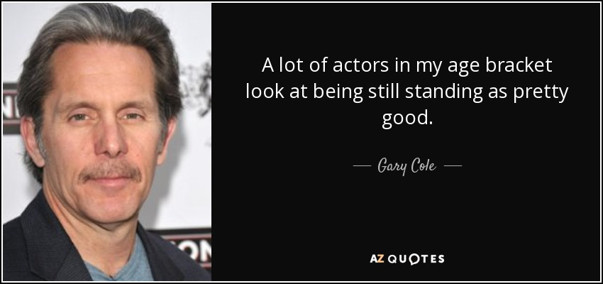A lot of actors in my age bracket look at being still standing as pretty good. - Gary Cole