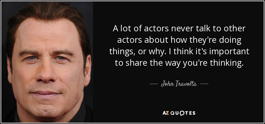 A lot of actors never talk to other actors about how they're doing things, or why. I think it's important to share the way you're thinking. - John Travolta