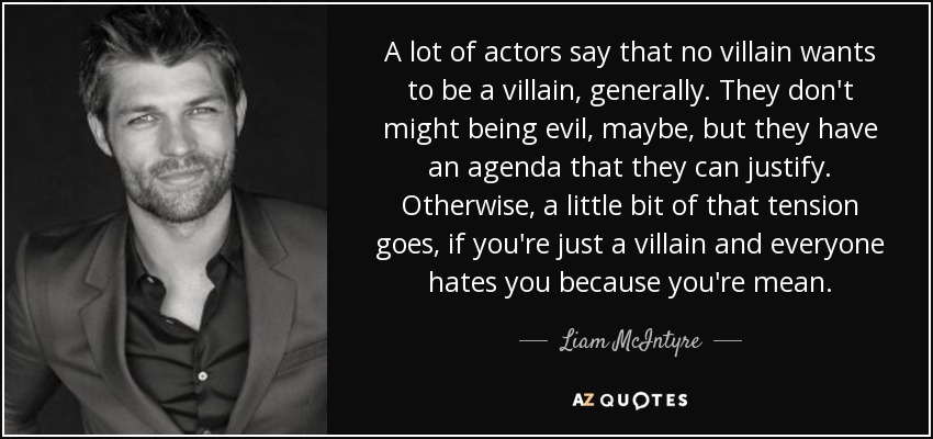 A lot of actors say that no villain wants to be a villain, generally. They don't might being evil, maybe, but they have an agenda that they can justify. Otherwise, a little bit of that tension goes, if you're just a villain and everyone hates you because you're mean. - Liam McIntyre