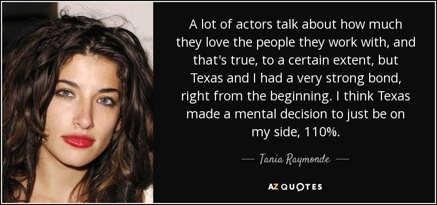 A lot of actors talk about how much they love the people they work with, and that's true, to a certain extent, but Texas and I had a very strong bond, right from the beginning. I think Texas made a mental decision to just be on my side, 110%. - Tania Raymonde
