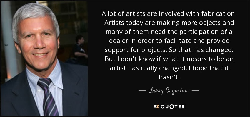 A lot of artists are involved with fabrication. Artists today are making more objects and many of them need the participation of a dealer in order to facilitate and provide support for projects. So that has changed. But I don't know if what it means to be an artist has really changed. I hope that it hasn't. - Larry Gagosian