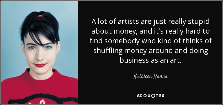 A lot of artists are just really stupid about money, and it's really hard to find somebody who kind of thinks of shuffling money around and doing business as an art. - Kathleen Hanna