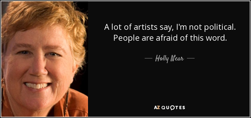 A lot of artists say, I'm not political. People are afraid of this word. - Holly Near