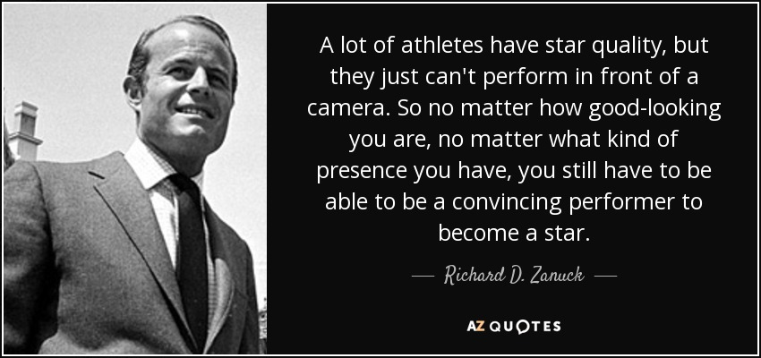 A lot of athletes have star quality, but they just can't perform in front of a camera. So no matter how good-looking you are, no matter what kind of presence you have, you still have to be able to be a convincing performer to become a star. - Richard D. Zanuck