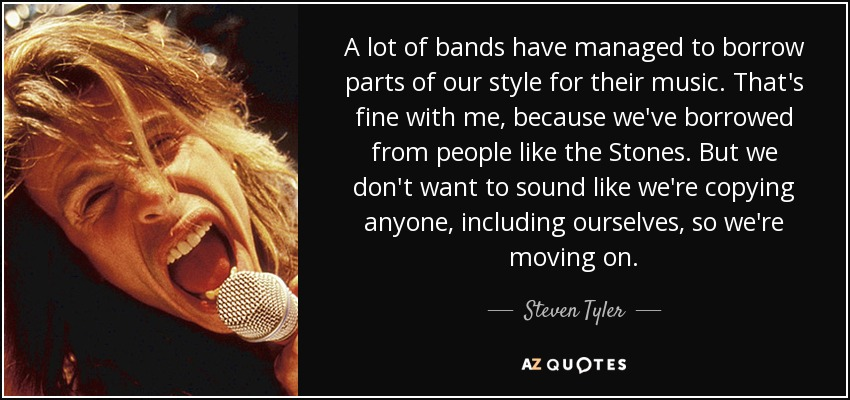 A lot of bands have managed to borrow parts of our style for their music. That's fine with me, because we've borrowed from people like the Stones. But we don't want to sound like we're copying anyone, including ourselves, so we're moving on. - Steven Tyler